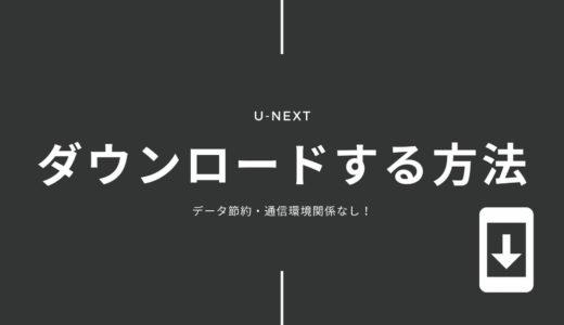 U-NEXTの動画をダウンロードする方法や気になる疑問を解説