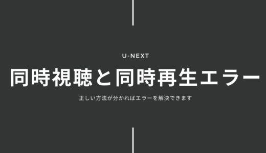 U-NEXTの同時再生エラーが表示されるときにすることのまとめ!